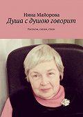 Нина Майорова - Душа сдушою говорит. Рассказы, сказки, стихи