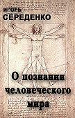 Игорь Середенко -О познании человеческого мира