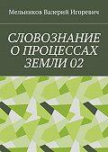 Валерий Мельников -СЛОВОЗНАНИЕ ОПРОЦЕССАХ ЗЕМЛИ02