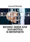 Алексей Номейн -Бизнес-идеи для заработка вИнтернете