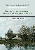 Валерий Мирошников -Жизнь и смех вольного философа Ландауна. Том 1. Когда это было!