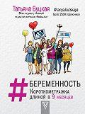 Татьяна Буцкая - #Беременность. Короткометражка длиной в 9 месяцев