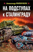 Александр Филичкин -На подступах к Сталинграду