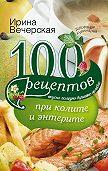 Ирина Вечерская -100 рецептов при колите и энтерите. Вкусно, полезно, душевно, целебно
