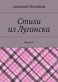 Анатолий Михайлов -Стихи изЛуганска. Книга 2