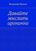 Владимир Иванов -Давайте мыслить иронично