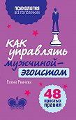 Елена Рвачева -Как управлять мужчиной-эгоистом. 48 простых правил