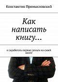 Константин Промысловский -Как написать книгу… изаработать первые деньги насвоей книге