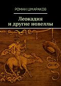 Роман Шмараков - Леокадия идругие новеллы