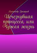 Александр Григорьев -Исчезнувшая принцесса, или Чужая жизнь