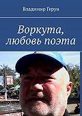 Владимир Герун -Воркута, любовь поэта