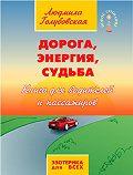 Людмила Тимофеевна Голубовская -Дорога, Энергия, Судьба. Книга для водителей и пассажиров