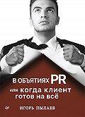 Игорь Пылаев -В объятиях PR, или Когда клиент готов на всё