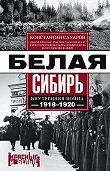 Константин Сахаров -Белая Сибирь. Внутренняя война 1918-1920 гг. (сборник)