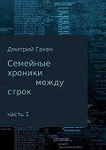 Дмитрий Гакен -Семейные Хроники между строк. Часть 1