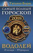 Татьяна Борщ -Водолей. Самый полный гороскоп на 2018 год. 21 января – 19 февраля