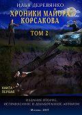 Илья Деревянко -Хроники майора Корсакова. Том 2. Книга первая