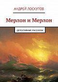Андрей Лоскутов - Мерлон иМерлон. Детективные рассказы