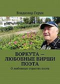Владимир Герун -Воркута – любовные вирши поэта. Олюбовных страстях поэта