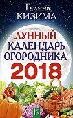 Галина Кизима -Лунный календарь огородника на 2018 год