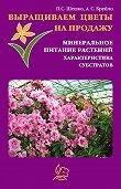 Павел Шешко, А. С. Бруйло - Выращиваем цветы на продажу. Минеральное питание растений. Характеристика субстратов