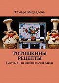 Тамара Медведева -Тотошкины рецепты. Быстрые иналюбой случай блюда