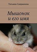 Татьяна Сапрыкина -Мышонок и его имя