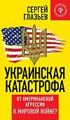 Сергей Глазьев - Украинская катастрофа. От американской агрессии к мировой войне?