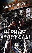 Татьяна Рубцова -Чёрные апостолы