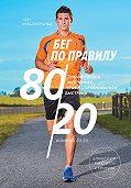 Мэт Фицджеральд -Бег по правилу 80/20. Тренируйтесь медленнее, чтобы соревноваться быстрее