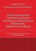 Андрей Романовский-Коломиецинг -Всеисторическая Эсхатологическая теория или Дополнения Франкской, Эфраимская версия. настоящее былое под снятыми наваждениями