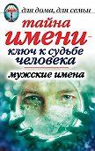 Вера Куликова - Тайна имени – ключ к судьбе человека. Мужские имена