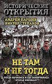 Андрей Паршев, Виктор Степаков - Не там и не тогда. Когда началась и где закончилась Вторая мировая?