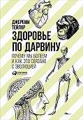 Джереми Тейлор - Здоровье по Дарвину: Почему мы болеем и как это связано с эволюцией