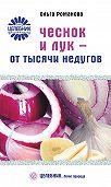 Ольга Романова - Чеснок и лук – от тысячи недугов