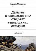 Сергей Борисович Моторин -Детские и юношеские сны генерала вытегорских карьеров. Избранное