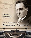 Сергей Александрович Соловьев -Те, с которыми я… Вячеслав Тихонов