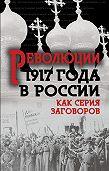 Сборник - Революция 1917-го в России. Как серия заговоров