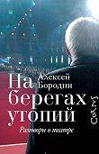 Алексей Бородин -На берегах утопий. Разговоры о театре