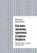 Виктория Бородинова -Как жить экономно, практично ихорошо. Хитрости. Пособие с фото – научись жить экономно!