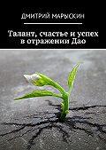 Дмитрий Марыскин -Талант, счастье иуспех вотраженииДао