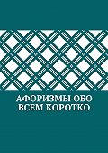 Коллектив авторов, Абзал Кумаров - Афоризмы обо всем коротко