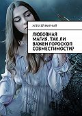 Алексей Мирный -Любовная магия. Такли важен гороскоп совместимости?