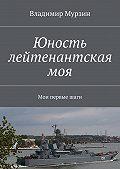 Владимир Мурзин -Юность лейтенантская моя. Мои первыешаги