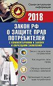 Нормативные правовые акты -Закон Российской Федерации «О защите прав потребителей» скомментариями к закону и образцами заявлений на 2018 год