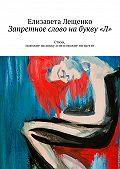Елизавета Лещенко -Запретное слово набукву«Л». Стихи, похожие нахокку инепохожие ни начто