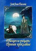 СветЛана Павлова -Принцесса-рыцарь: Древнее проклятье. Книга 2