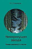 Александр Стрекалов -Немеркнущая звезда. Роман-эпопея в 3-х частях. Часть 2