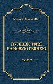 Николай Николаевич Миклухо-Маклай -Путешествия на Новую Гвинею (Дневники путешествий 1872—1875). Том 1