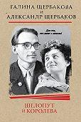 Александр Щербаков -Шелопут и Королева. Моя жизнь с Галиной Щербаковой